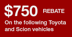 $750 Rebate on the following Toyota and Scion vehicles